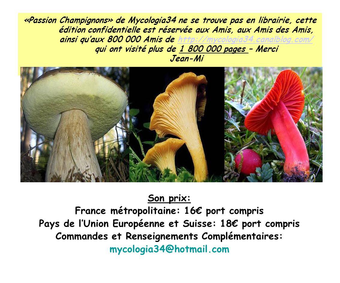«Passion Champignons» de Mycologia34 ne se trouve pas en librairie, cette édition confidentielle est réservée aux Amis, aux Amis des Amis, ainsi quaux 800 000 Amis de http://mycologia34.canalblog.com/ qui ont visité plus de 1 800 000 pages – Merci Jean-Mihttp://mycologia34.canalblog.com/ Son prix: France métropolitaine: 16 port compris Pays de lUnion Européenne et Suisse: 18 port compris Commandes et Renseignements Complémentaires: mycologia34@hotmail.com