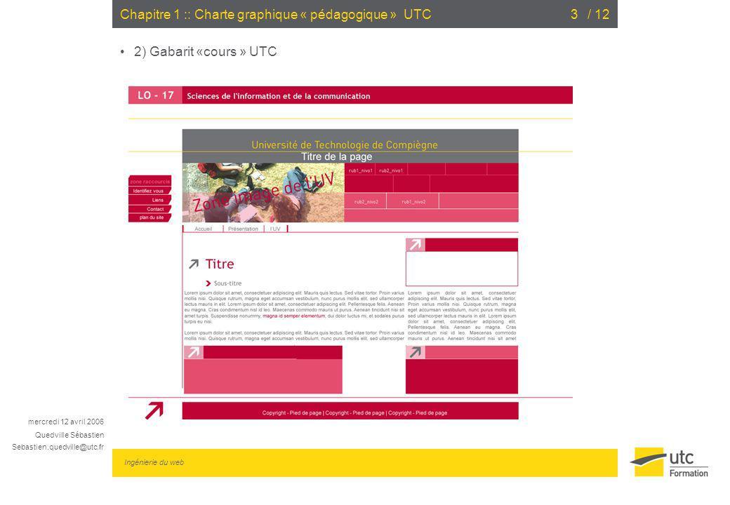 mercredi 12 avril 2006 Quedville Sébastien Sebastien.quedville@utc.fr Ingénierie du web / 124Chapitre 1 :: Charte graphique « pédagogique » UTC 2) Gabarit «cours » UTC Notions générales Contenu centré horizontalement Largeur « fixe » 760 pixels Couleurs utilisées : Fushia : Pantone 200 (#C10435) Fushia clair : #C44D6F Gris : Cool gray 10C (#707276) Jaune : Pantone 116C (#FFCE00) Typographies utilisées : Titre, sous-titre : Trebuchet MS Corps du texte : Arial 11px justifié