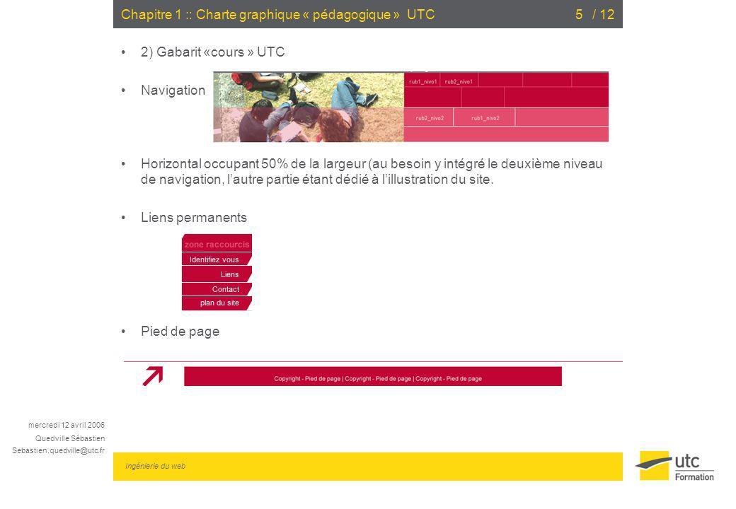 mercredi 12 avril 2006 Quedville Sébastien Sebastien.quedville@utc.fr Ingénierie du web / 126Chapitre 1 :: Charte graphique « pédagogique » UTC 2) Gabarit «cours » UTC Encarts Les gabarits doivent sefforcer de respecter les normes daccessibilité