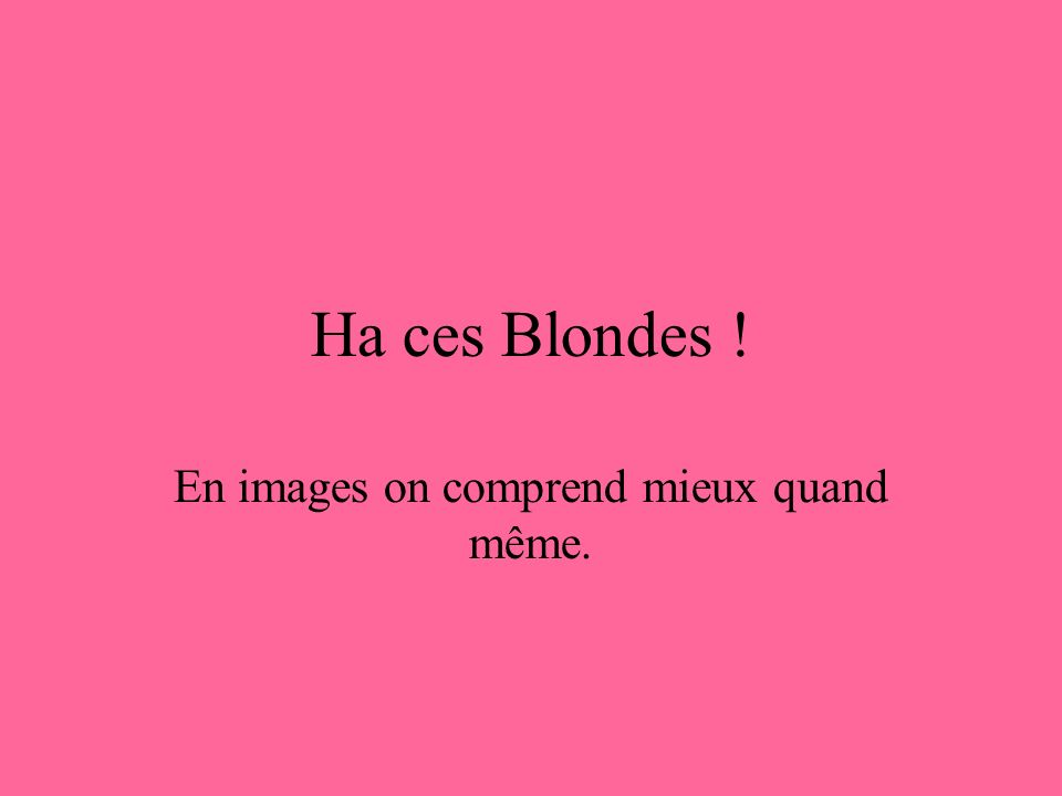 Ha ces Blondes ! En images on comprend mieux quand même.