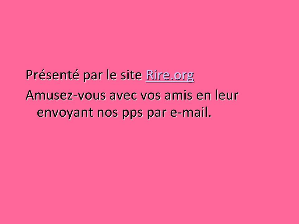 Présenté par le site Rire.org Rire.org Amusez-vous avec vos amis en leur envoyant nos pps par e-mail.