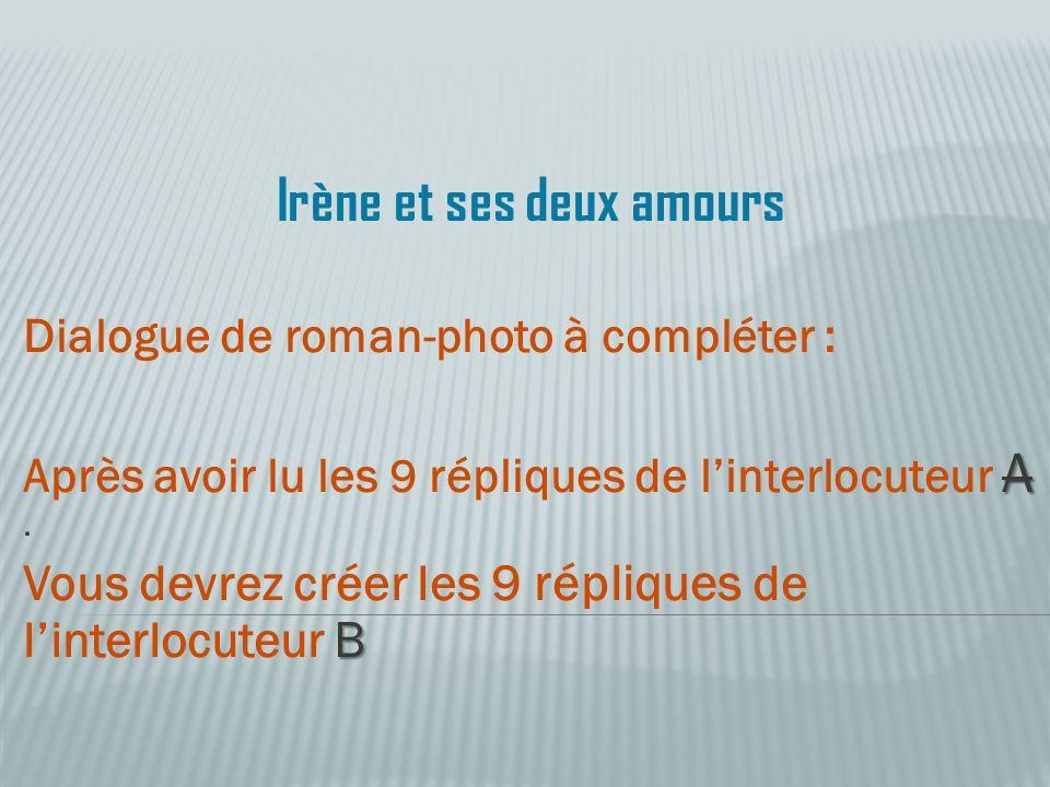 Irène et ses deux amours Dialogue de roman-photo à compléter : A Après avoir lu les 9 répliques de linterlocuteur A. B Vous devrez créer les 9 répliqu