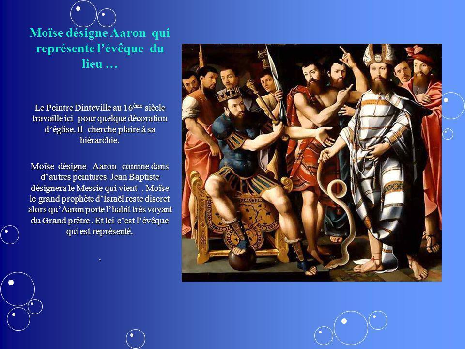 Moïse désigne Aaron qui représente lévêque du lieu … Le Peintre Dinteville au 16 ème siècle travaille ici pour quelque décoration déglise. Il cherche