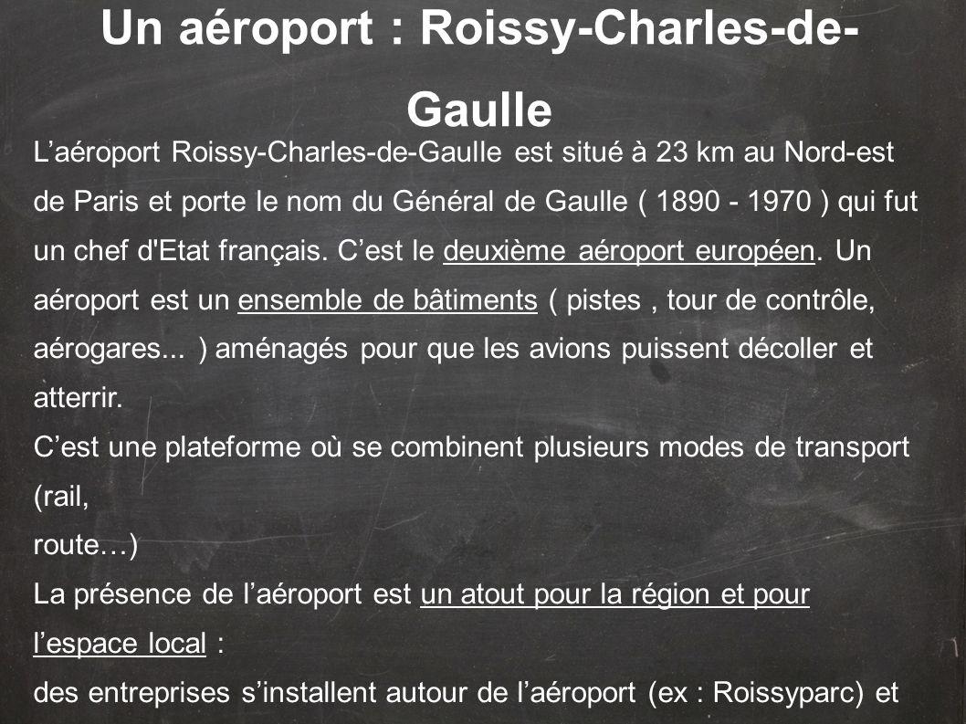 Laéroport Roissy-Charles-de-Gaulle est situé à 23 km au Nord-est de Paris et porte le nom du Général de Gaulle ( 1890 - 1970 ) qui fut un chef d'Etat