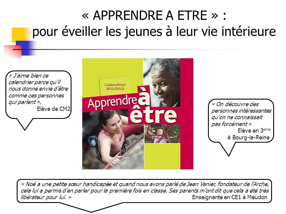 « APPRENDRE A ETRE » : pour éveiller les jeunes à leur vie intérieure « On découvre des personnes intéressantes quon ne connaissait pas forcément » Elève en 3 ème à Bourg-la-Reine « Noé a une petite sœur handicapée et quand nous avons parlé de Jean Vanier, fondateur de lArche, cela lui a permis den parler pour la première fois en classe.