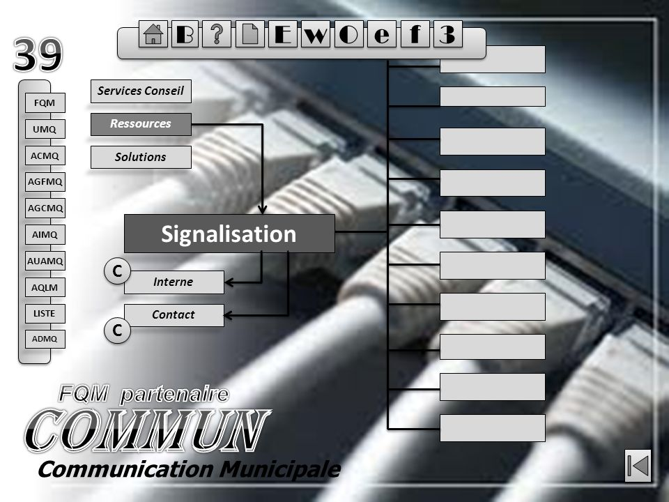 Ressources Signalisation Solutions Services Conseil Contact Interne C C C C Communication Municipale FQM ACMQ AGFMQ AGCMQ AIMQ AQLM AUAMQ UMQ LISTE ADMQ E E B B w w O O e e f f 3 3