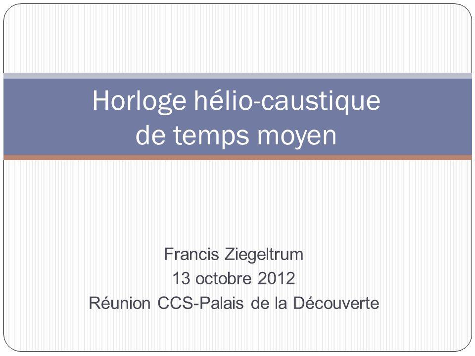 Horloge hélio-caustique de temps moyen Francis Ziegeltrum 13 octobre 2012 Réunion CCS-Palais de la Découverte