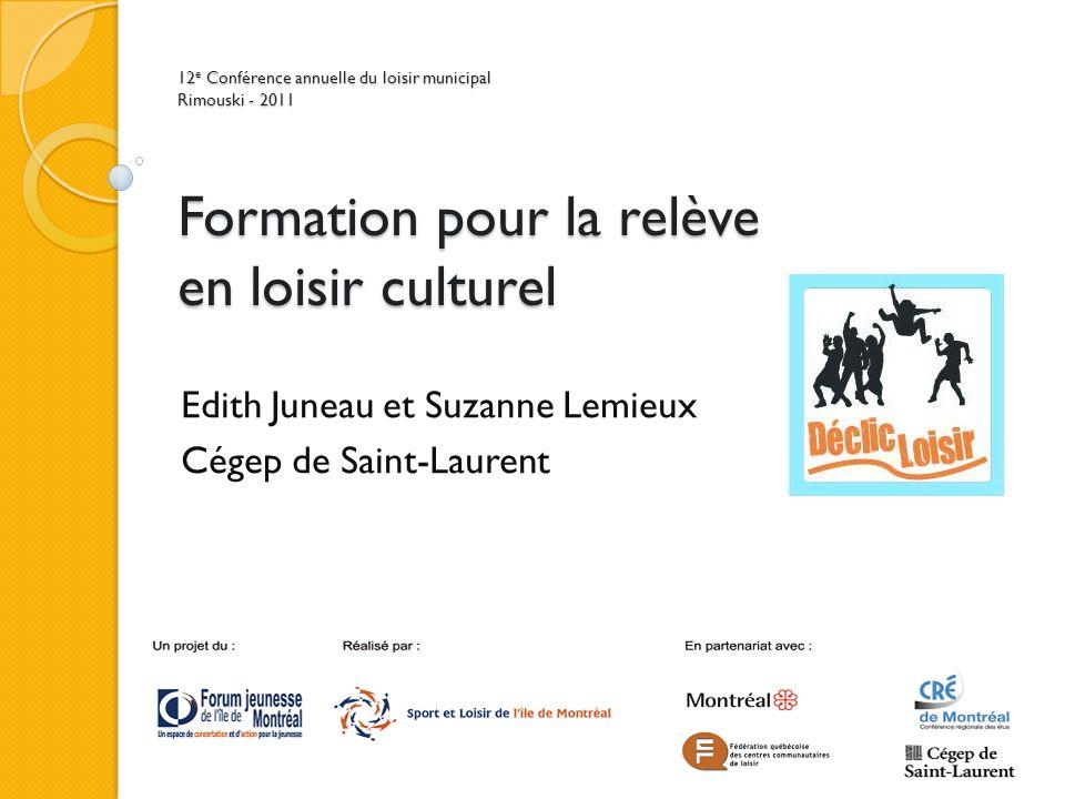 12 e Conférence annuelle du loisir municipal Rimouski - 2011 Formation pour la relève en loisir culturel Edith Juneau et Suzanne Lemieux Cégep de Saint-Laurent