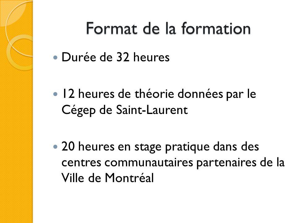 Format de la formation Durée de 32 heures 12 heures de théorie données par le Cégep de Saint-Laurent 20 heures en stage pratique dans des centres communautaires partenaires de la Ville de Montréal