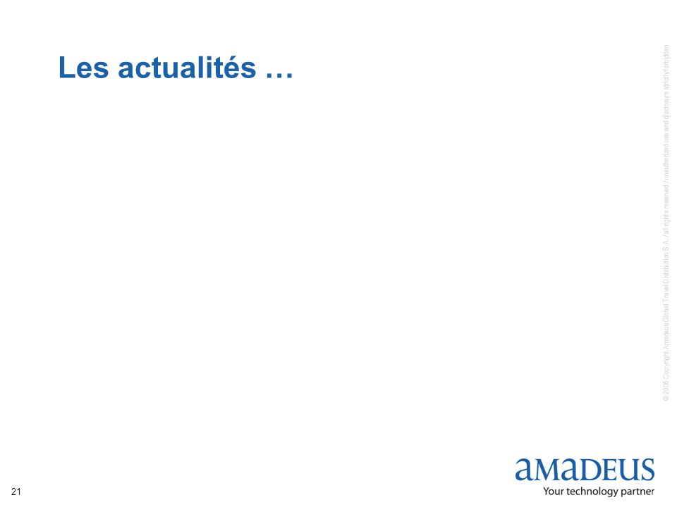 © 2005 Copyright Amadeus Global Travel Distribution S.A. / all rights reserved / unauthorized use and disclosure strictly forbidden 21 Les actualités
