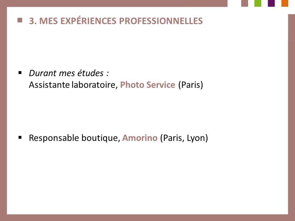 3. MES EXPÉRIENCES PROFESSIONNELLES Durant mes études : Assistante laboratoire, Photo Service (Paris) Responsable boutique, Amorino (Paris, Lyon)