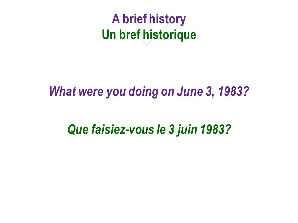 A brief history Un bref historique What were you doing on June 3, 1983.