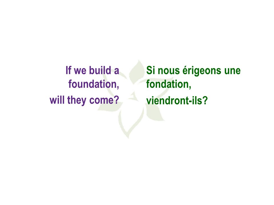 If we build a foundation, will they come Si nous érigeons une fondation, viendront-ils