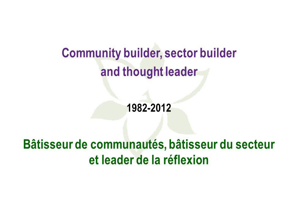 Community builder, sector builder and thought leader 1982-2012 Bâtisseur de communautés, bâtisseur du secteur et leader de la réflexion