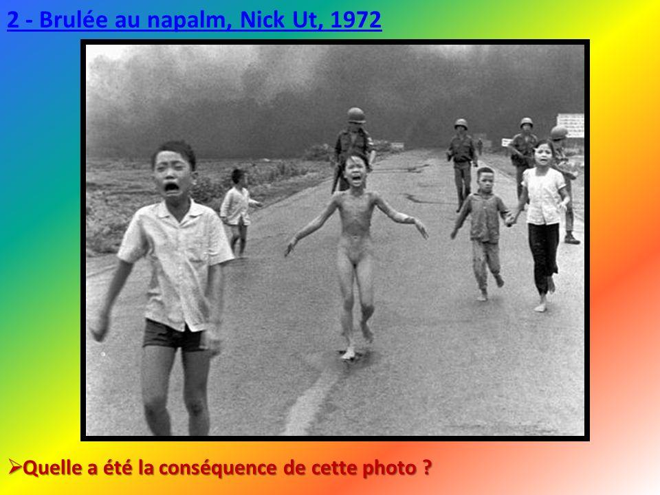 2 - Brulée au napalm, Nick Ut, 1972 Quelle a été la conséquence de cette photo ? Quelle a été la conséquence de cette photo ?