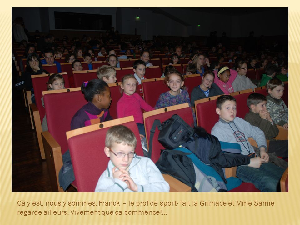 Ca y est, nous y sommes. Franck – le prof de sport- fait la Grimace et Mme Samie regarde ailleurs.