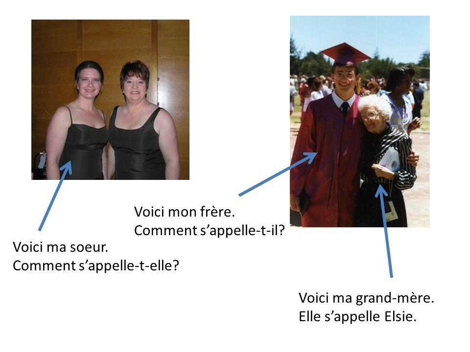 Voici ma soeur. Comment sappelle-t-elle? Voici mon frère. Comment sappelle-t-il? Voici ma grand-mère. Elle sappelle Elsie.