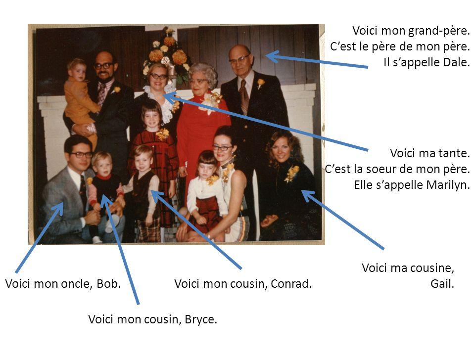 Voici mon oncle, Bob. Voici mon cousin, Bryce. Voici mon cousin, Conrad. Voici mon grand-père. Cest le père de mon père. Il sappelle Dale. Voici ma ta