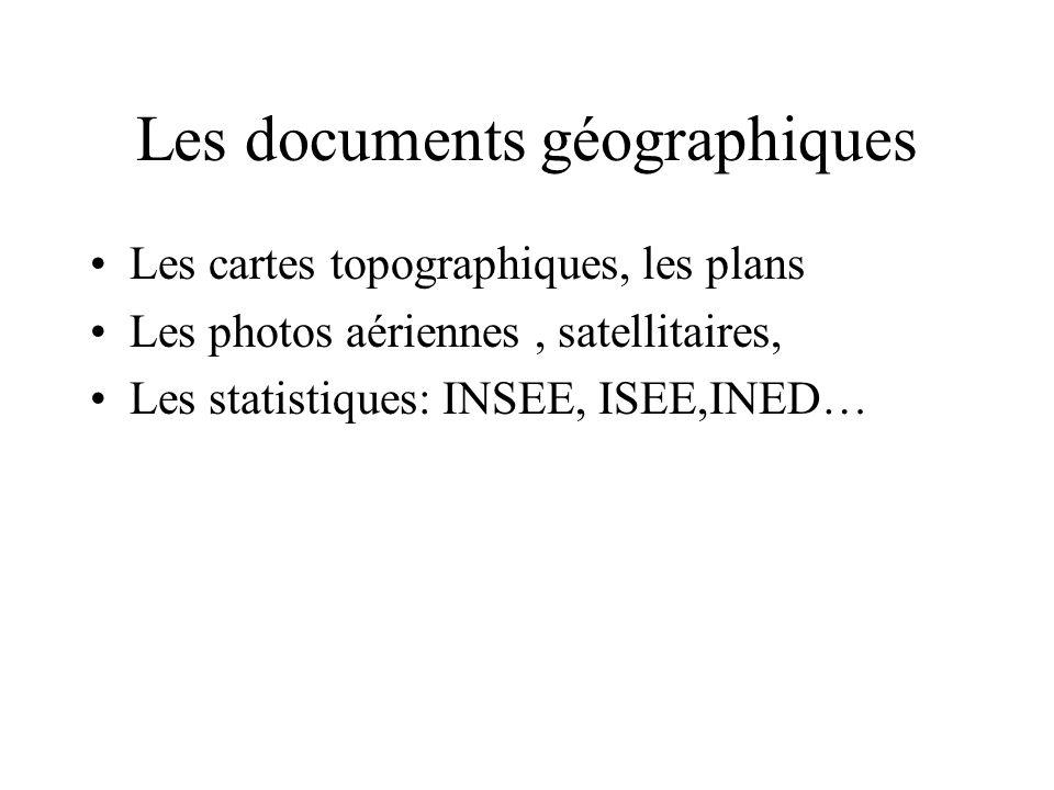 Les documents géographiques Les cartes topographiques, les plans Les photos aériennes, satellitaires, Les statistiques: INSEE, ISEE,INED…