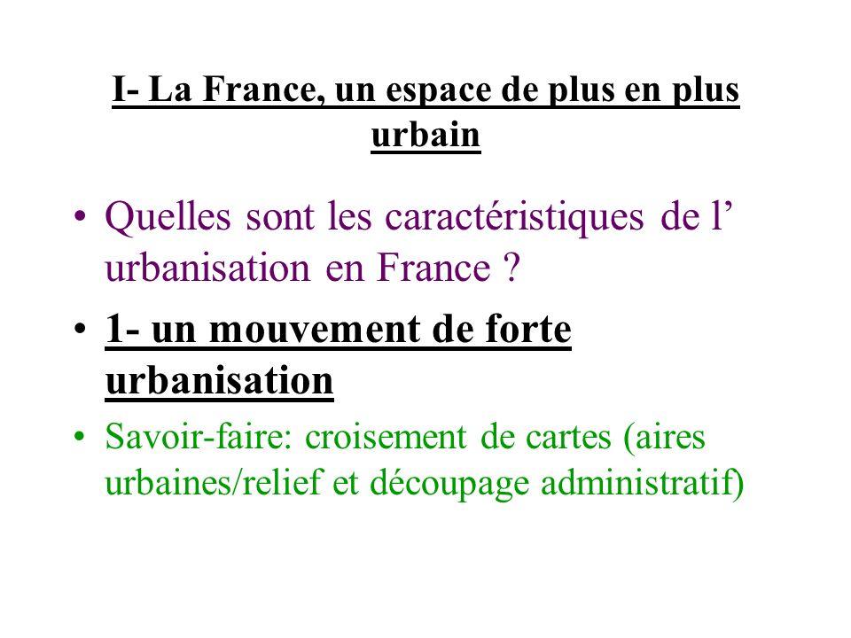 I- La France, un espace de plus en plus urbain Quelles sont les caractéristiques de l urbanisation en France ? 1- un mouvement de forte urbanisation S