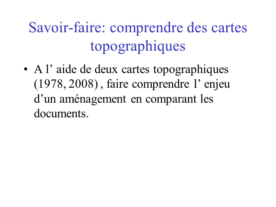 Savoir-faire: comprendre des cartes topographiques A l aide de deux cartes topographiques (1978, 2008), faire comprendre l enjeu dun aménagement en co