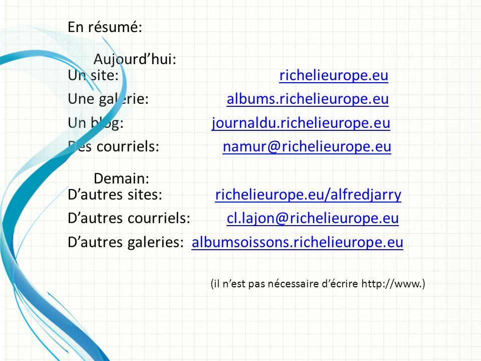 En résumé: Aujourdhui: Un site: richelieurope.eurichelieurope.eu Une galerie: albums.richelieurope.eualbums.richelieurope.eu Un blog: journaldu.richelieurope.eujournaldu.richelieurope.eu Des courriels: namur@richelieurope.eunamur@richelieurope.eu Demain: Dautres sites: richelieurope.eu/alfredjarryrichelieurope.eu/alfredjarry Dautres courriels: cl.lajon@richelieurope.eucl.lajon@richelieurope.eu Dautres galeries: albumsoissons.richelieurope.eualbumsoissons.richelieurope.eu (il nest pas nécessaire décrire http://www.)