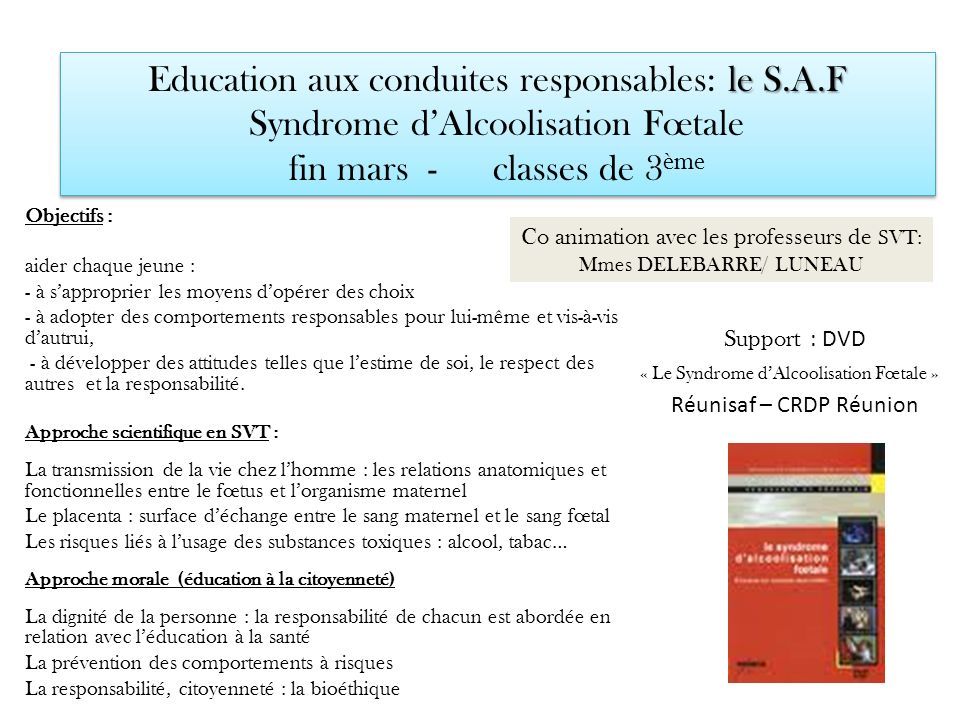 le S.A.F Education aux conduites responsables: le S.A.F Syndrome dAlcoolisation Fœtale fin mars - classes de 3 ème Support : DVD « Le Syndrome dAlcool