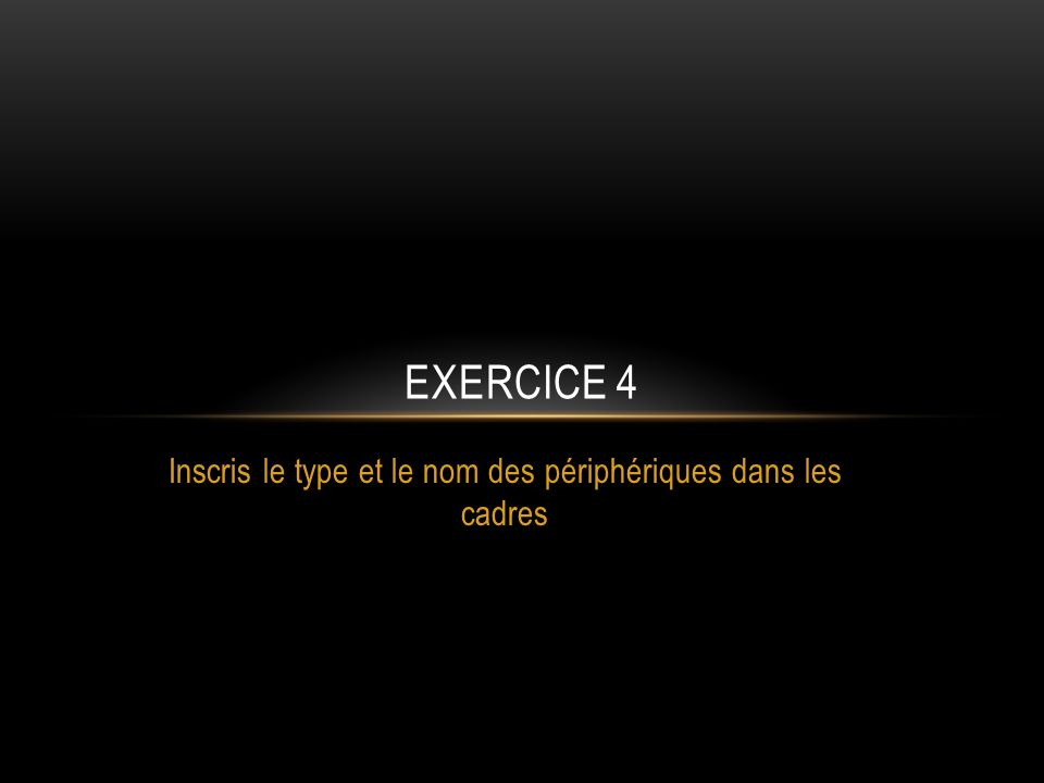 EXERCICE 4 Inscris le type et le nom des périphériques dans les cadres