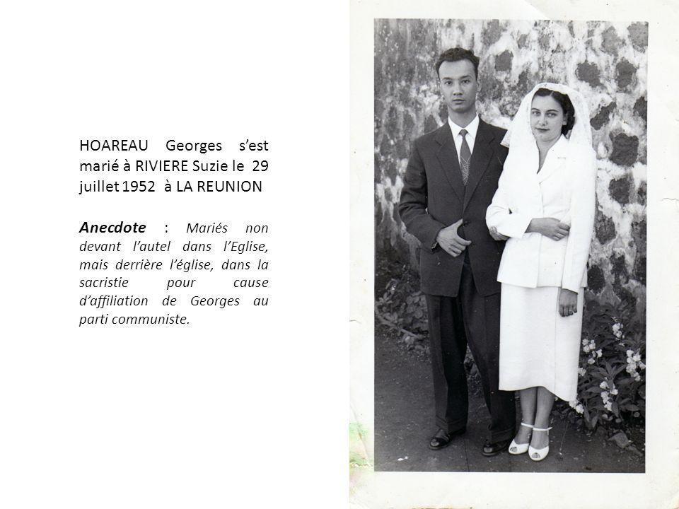 HOAREAU Georges sest marié à RIVIERE Suzie le 29 juillet 1952 à LA REUNION Anecdote : Mariés non devant lautel dans lEglise, mais derrière léglise, dans la sacristie pour cause daffiliation de Georges au parti communiste.