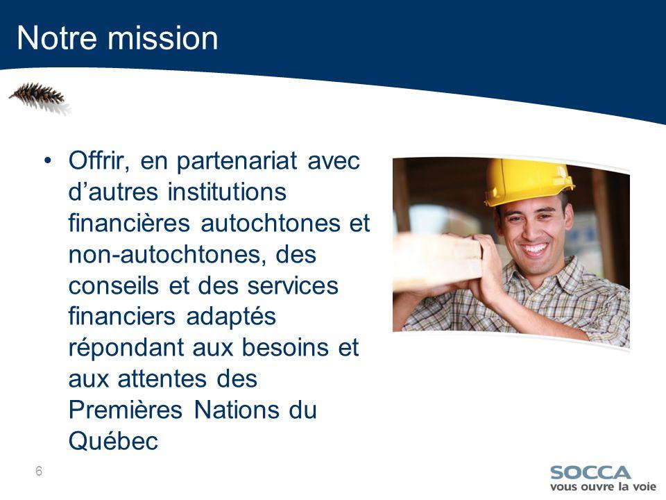 6 Offrir, en partenariat avec dautres institutions financières autochtones et non-autochtones, des conseils et des services financiers adaptés répondant aux besoins et aux attentes des Premières Nations du Québec Notre mission