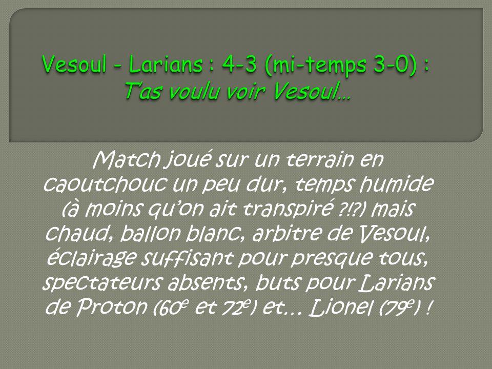 Match joué sur un terrain en caoutchouc un peu dur, temps humide (à moins quon ait transpiré ?!?) mais chaud, ballon blanc, arbitre de Vesoul, éclairage suffisant pour presque tous, spectateurs absents, buts pour Larians de Proton (60 e et 72 e ) et… Lionel (79 e ) !