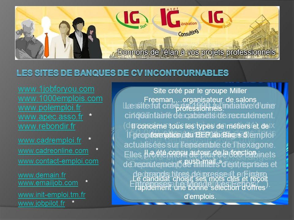 www.1jobforyou.com www.1000emplois.com www.polemploi.fr www.apec.asso.frwww.apec.asso.fr * www.rebondir.fr www.cadremploi.frwww.cadremploi.fr * www.contact-emploi.com www.cadreonline.comwww.cadreonline.com * www.demain.fr www.emailjob.comwww.emailjob.com * www.init-emploi.tm.fr www.jobpilot.frwww.jobpilot.fr * Site généraliste qui présente plus de 4000 annonces dans de nombreux domaines.