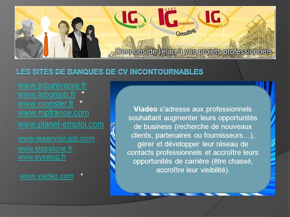 www.jobuniverse.fr www.lebonjob.frwww.lebonjob.fr * www.monster.frwww.monster.fr * www.mpfrance.com www.planet-emploi.com www.reservoir-job.com www.syselog.fr www.stepstone.fr www.viadeo.comwww.viadeo.com * NOUVEAU.