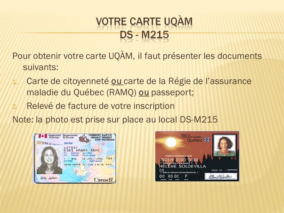 Pour obtenir votre carte UQÀM, il faut présenter les documents suivants: 1. Carte de citoyenneté ou carte de la Régie de lassurance maladie du Québec