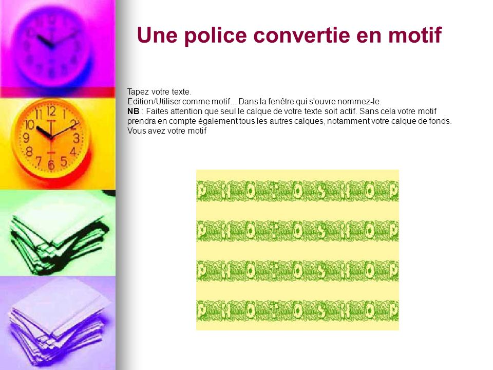 Une police convertie en motif Tapez votre texte. Edition/Utiliser comme motif... Dans la fenêtre qui s'ouvre nommez-le. NB : Faites attention que seul