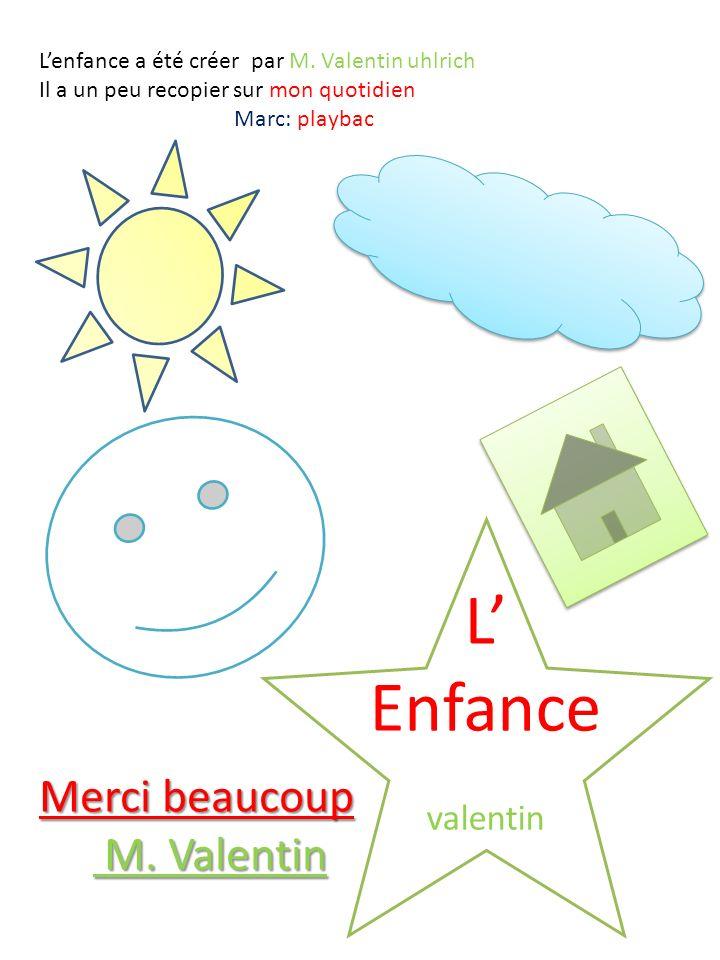 L Enfance valentin Lenfance a été créer par M. Valentin uhlrich Il a un peu recopier sur mon quotidien Marc: playbac Merci beaucoup M. Valentin M. Val