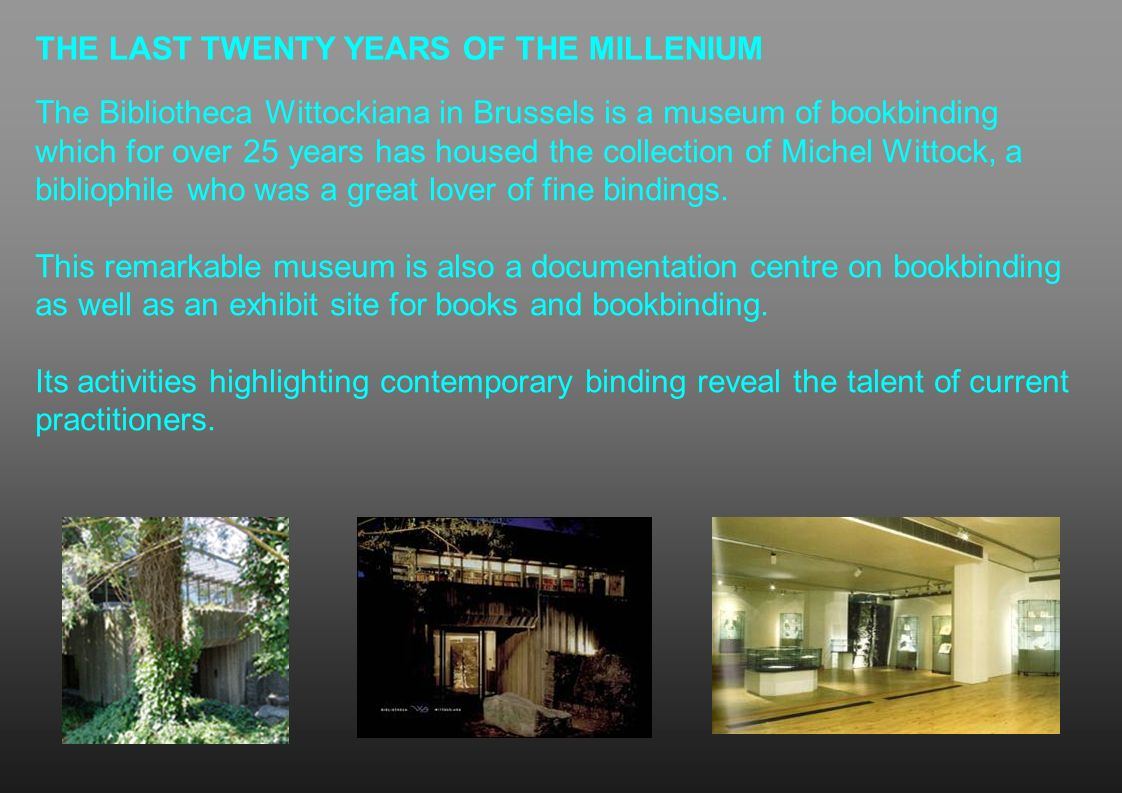 THE LAST TWENTY YEARS OF THE MILLENIUM The Bibliotheca Wittockiana in Brussels is a museum of bookbinding which for over 25 years has housed the colle
