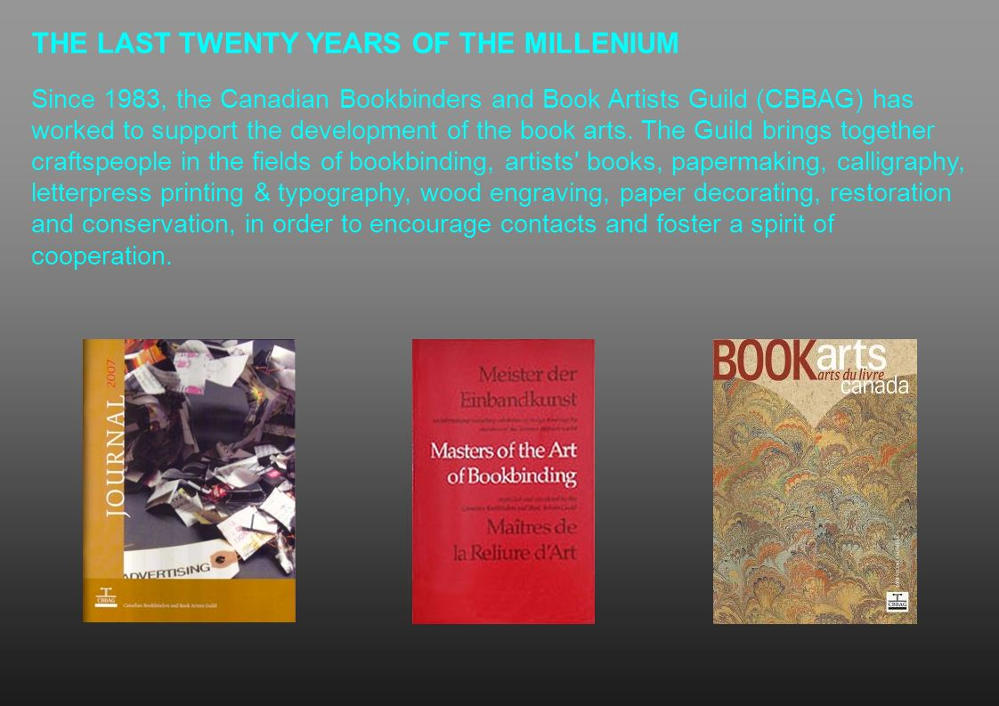 THE LAST TWENTY YEARS OF THE MILLENIUM Since 1983, the Canadian Bookbinders and Book Artists Guild (CBBAG) has worked to support the development of th