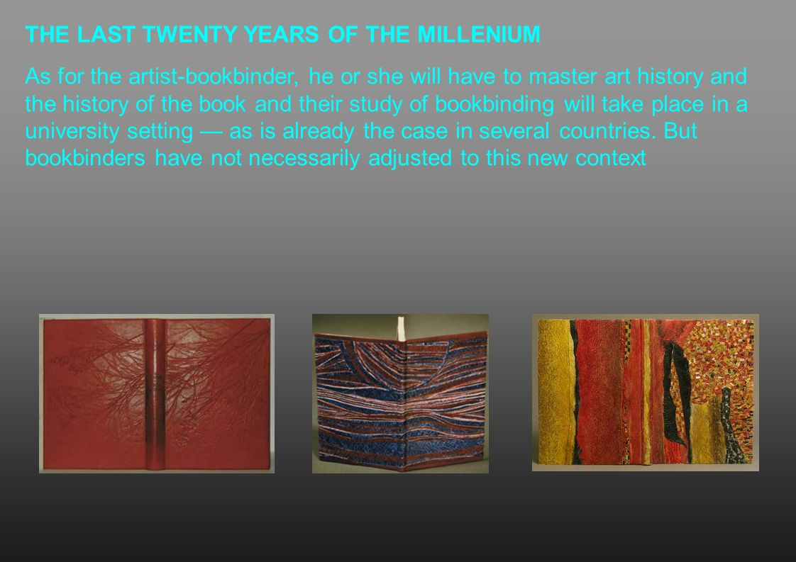 THE LAST TWENTY YEARS OF THE MILLENIUM As for the artist-bookbinder, he or she will have to master art history and the history of the book and their s