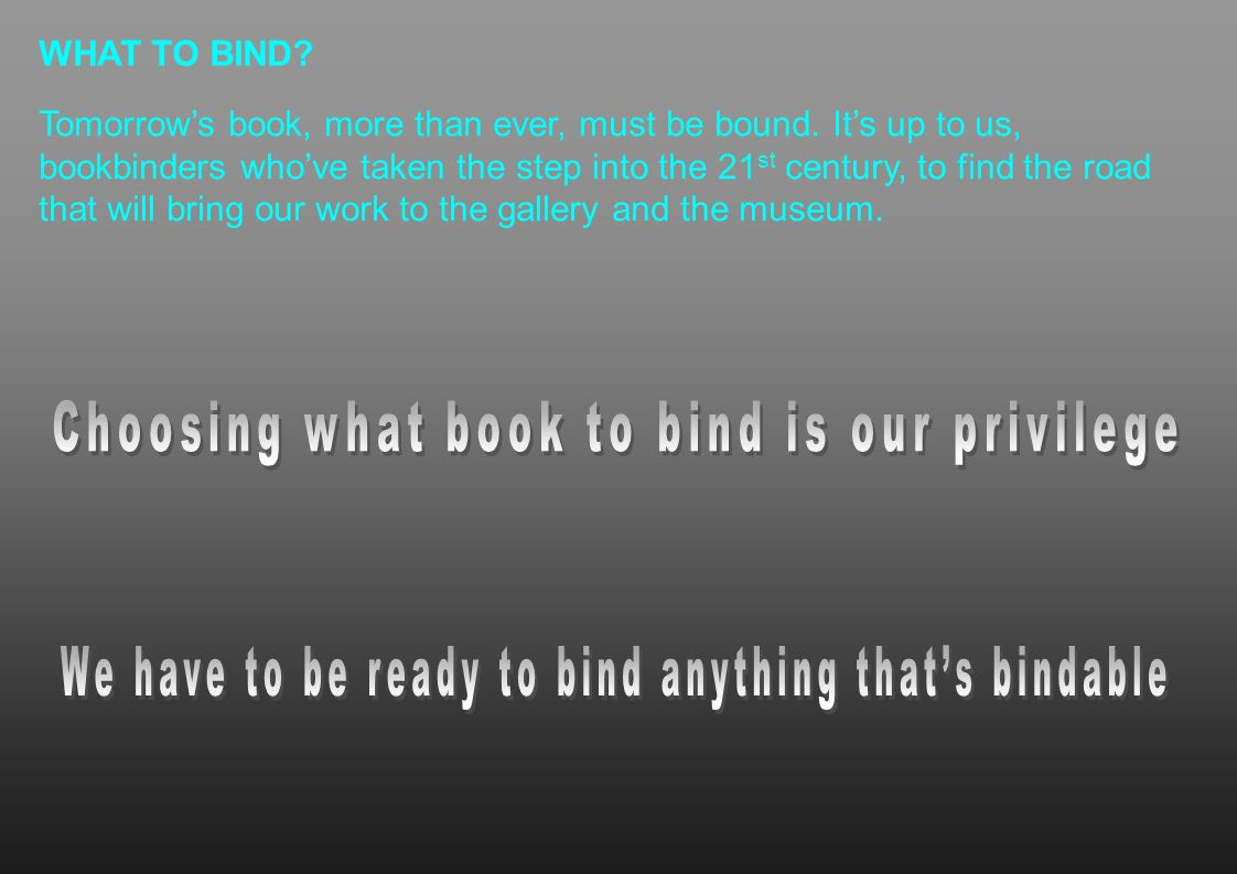 WHAT TO BIND? Tomorrows book, more than ever, must be bound. Its up to us, bookbinders whove taken the step into the 21 st century, to find the road t