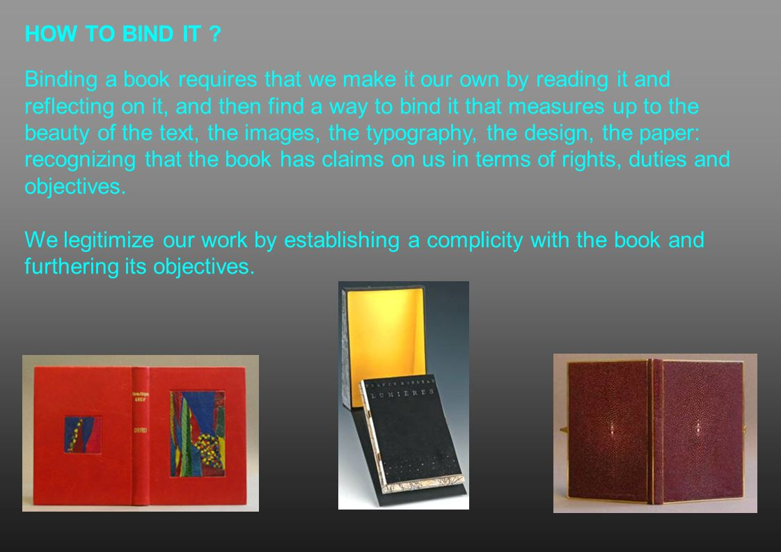 HOW TO BIND IT ? Binding a book requires that we make it our own by reading it and reflecting on it, and then find a way to bind it that measures up t