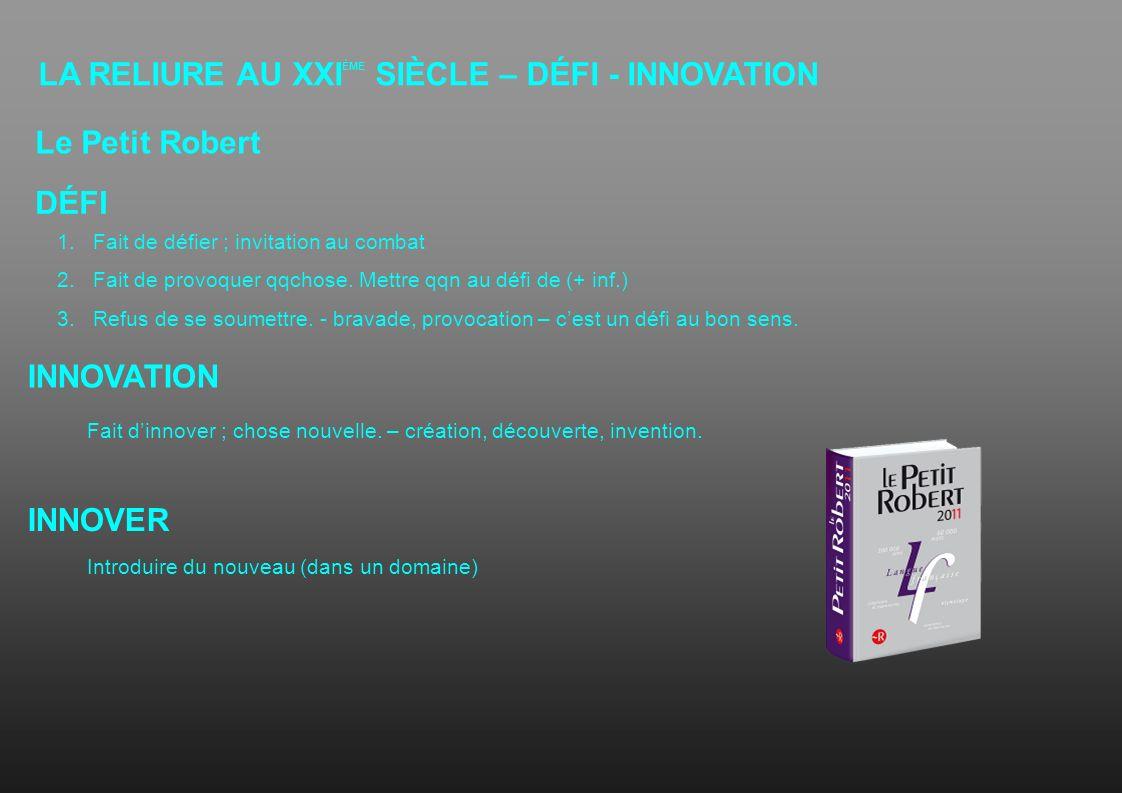 LA RELIURE AU XXI ÈME SIÈCLE – DÉFI - INNOVATION 1.Fait de défier ; invitation au combat 2.Fait de provoquer qqchose. Mettre qqn au défi de (+ inf.) 3