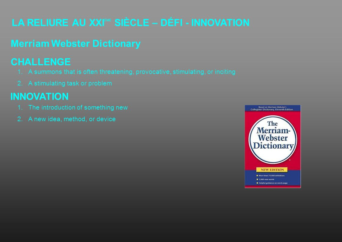 LA RELIURE AU XXI ÈME SIÈCLE – DÉFI - INNOVATION Merriam Webster Dictionary CHALLENGE INNOVATION 1.A summons that is often threatening, provocative, s