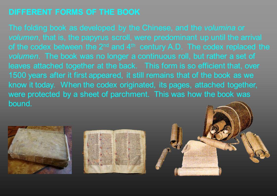 DIFFERENT FORMS OF THE BOOK The folding book as developed by the Chinese, and the volumina or volumen, that is, the papyrus scroll, were predominant u