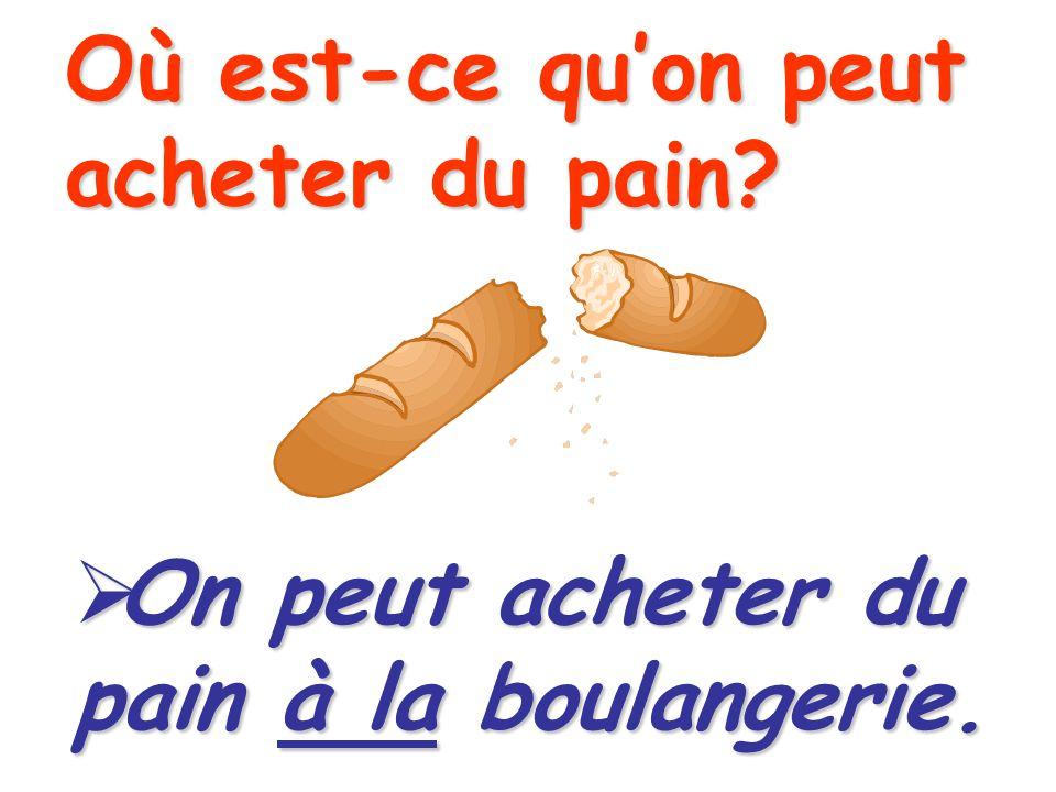 Où est-ce quon peut acheter du pain? On peut acheter du pain à la boulangerie.