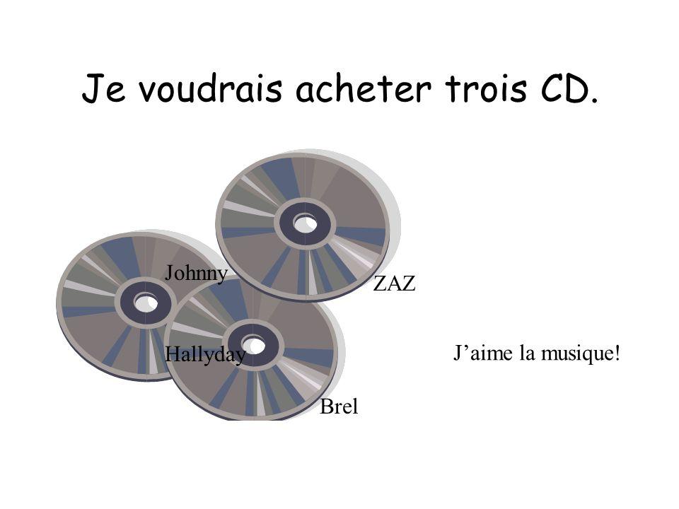Je voudrais acheter trois CD. ZAZ Brel Johnny Hallyday Jaime la musique!