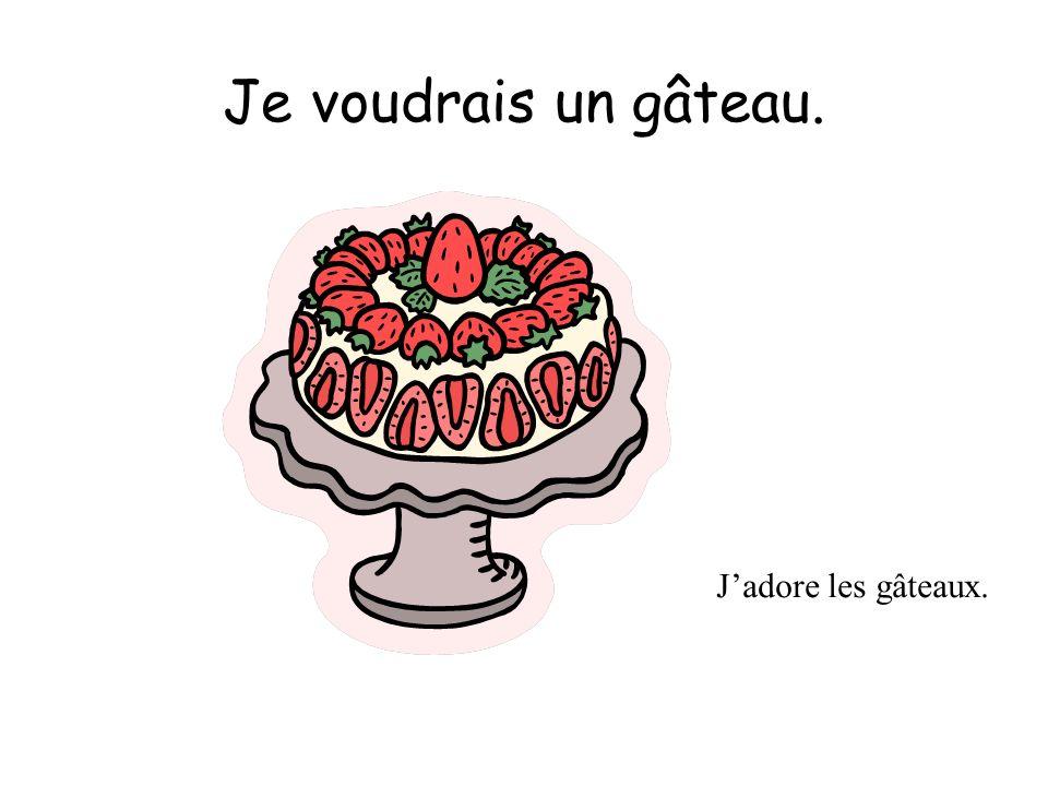 Je voudrais un gâteau. Jadore les gâteaux.