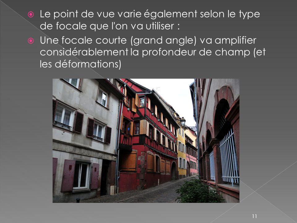 Le point de vue varie également selon le type de focale que l on va utiliser : Une focale courte (grand angle) va amplifier considérablement la profondeur de champ (et les déformations) 11