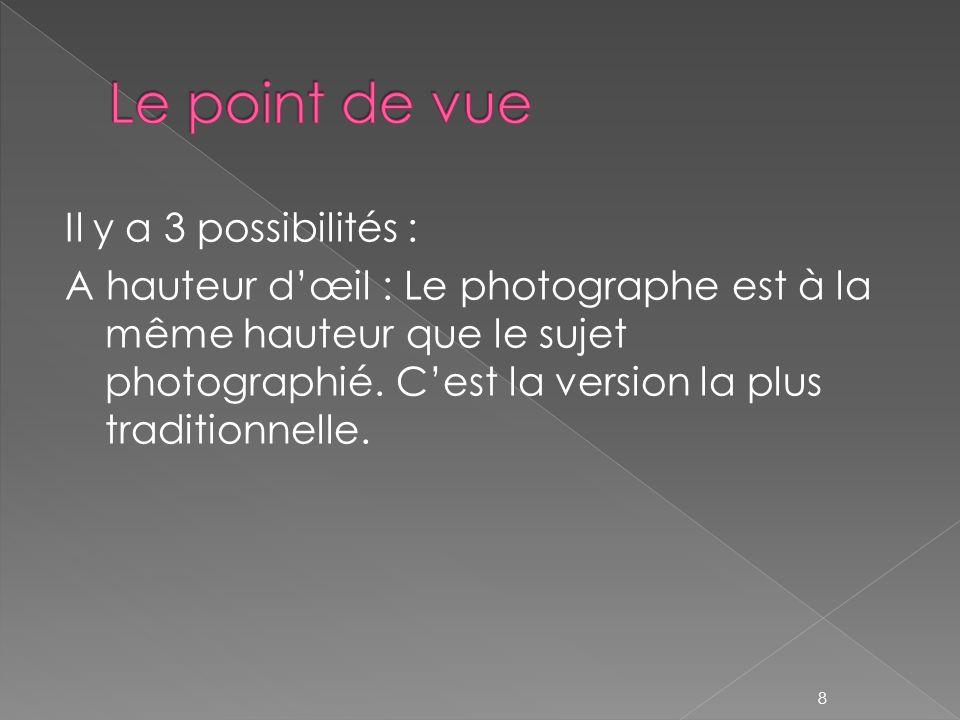 Il y a 3 possibilités : A hauteur dœil : Le photographe est à la même hauteur que le sujet photographié. Cest la version la plus traditionnelle. 8