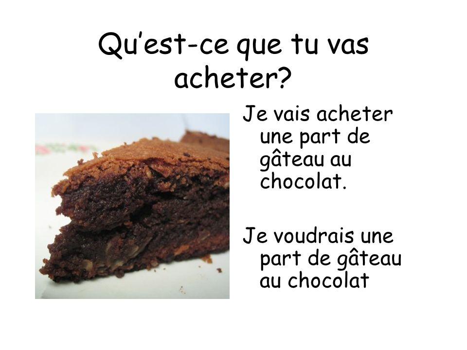 Quest-ce que tu vas acheter? Je vais acheter une part de gâteau au chocolat. Je voudrais une part de gâteau au chocolat